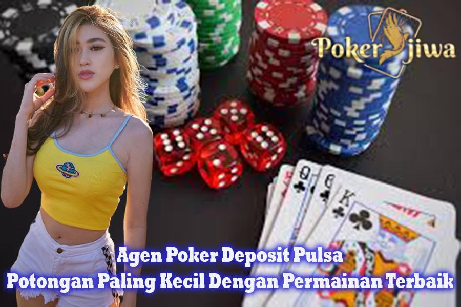 Agen Poker Deposit Pulsa Potongan Paling Kecil Dengan Permainan Terbaik